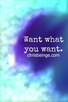 Want what you want.