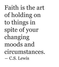 """""""Faith is the art of holding on to things in spite of your changing moods and circumstances."""" - C.S. Lewis"""