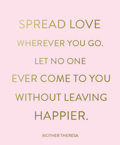 """Spread love wherever you go. Let no one ever come to your without leaving happier."" #MotherTheresa"