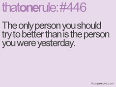 The only person you should try to better than is the person you were yesterday.
