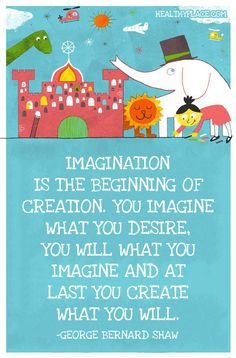 Positive quote: Imagination is the beginning of creation. You imagine what you desire, you will what you imagine and at last you create what you will. www.HealthyPlace.com