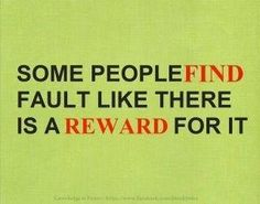 Eager to find fault people: avoid them.