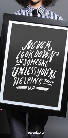 """""""Never look down on someone unless you're helping them up."""" poster. http://www.sevenly.org/?cid=InflPinterest0002Matt helping hands quotes, poster, inspir"""