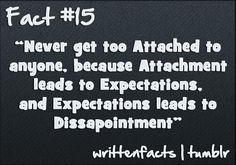 """Never get too Attached to anyone, because Attachment leads to Expectations, and Expectations leads to Dissapointment"""