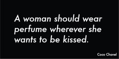 A woman should wear perfume wherever she wants to be kissed -- Coco Channel--