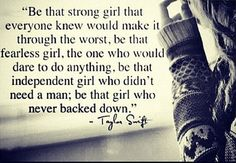 Be that strong girl that everyone knew would make it through the worst, be tbat fearless girl, the one who would dare to do anything, be that independent girl who didn't need a man; be that girl who never backed down. - Taylor Swift