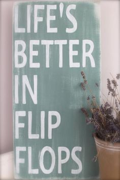 Life's Better in Flip Flops @Kate F. Williams this is for you!