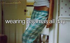 Wearing pajamas all day.