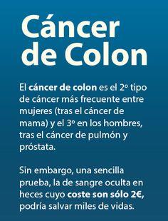 Cáncer de Colon  El cáncer de colon es el segundo tipo de cáncer más frecuente entre mujeres (tras el cáncer de mama) y el tercero en los hombres, tras el cáncer de pulmón y próstata.  Sin embargo, una sencilla prueba, la de sangre oculta en heces cuyo coste son sólo 2€, podría salvar miles de vidas cada año.