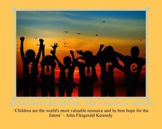 'Children are the world's most valuable resource and its best hope for the future' ~ John Fitzgerald Kennedy