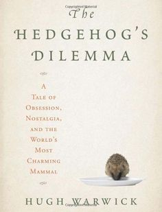 The Hedgehog's Dilemma: A Tale of Obsession, Nostalgia, and the World's Most Charming Mammal by Hugh Warwick #Books #Hedgehog
