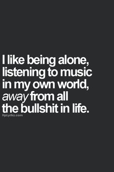 I like being alone listening to music in my own world, away from all the bullshit in life.