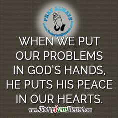 When we put our problems in God's hands he puts his peace in our hearts.