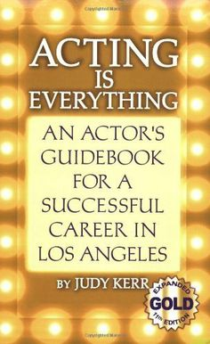 Acting Is Everything: An Actor's Guidebook for a Successful Career in Los Angeles by Judy Kerr. $21.60. 644 pages. Author: Judy Kerr. Publisher: September Publishing; 11 edition (November 30, 1991)