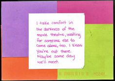 Postsecret: I take comfort in the darkness of the movie theater, waiting for someone else to come alone, too. I know you're out there. Maybe some day we'll meet.