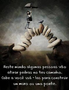 Neste mundo algumas pessoas vão atirar pedras no teu caminho. Cabe a você usa-las para construir um muro ou uma ponte.