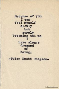 Because of you I can feel myself slowly but surely becoming the me I have always dreamed of being.