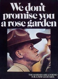 """Rose Garden by United States Marine Corps Official Page The """"Rose Garden"""" poster was the first in a series of posters with a slogan that read, """"The Marines are looking for a few good men,"""" a recruiting campaign that ran from late 1971 until mid-1984. The drill instructor featured in the poster, Sgt. Charles A. Taliano, has said of service on the drill field. """"It was the best job I have ever had,"""" he said. """"The hours were long; the pressure was great; the rewards were many. I would not trade the"""
