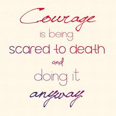Courage is being scared to death and doing it anyway.
