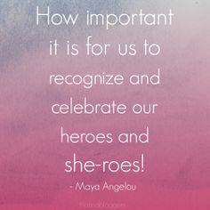 How important it is for us to recognize and celebrate our heroes and she-roes! - #MayaAngelou #quote
