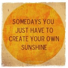 Some days you just have to create your own sunshine!