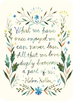 """""""What we have once enjoyed we can never lose. All that we love deeply becomes a part of us."""" ~ Helen Keller"""