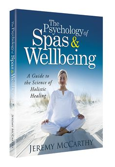 Book: The Psychology of Spas & Wellbeing. A Guide to the Science of Holistic Healing by Jeremy McCarthy.