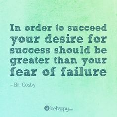 In order to succeed your desire for success should be greater than your fear of failure. - Bill Cosby  - 2011 Theme -
