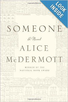 Someone: A Novel: Alice McDermott: Ms. McDermott chronicles the life of at least on the surface what seems like a rather dull woman. We see Marie Commeford as a young child, adult, wife, mother, sister and then elderly woman. The author manages to write how a simple life lived is actually quite extraordinary.