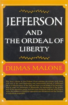 Jefferson and the Ordeal of Liberty (Jefferson and His Time, Vol. 3) by Dumas Malone. $45.00. Publisher: Little, Brown and Company; 1st edition (January 30, 1962). 545 pages. Publication: January 30, 1962. Author: Dumas Malone. Series - Jefferson and His Time (Book 3)