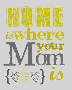 Home is where your Mom is <3