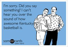 I'm sorry. Did you say something? I can't hear you over the sound of how awesome Kentucky basketball is.