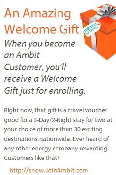 An Amazing Welcome Gift:  When you become an Ambit customer, you'll receive a Welcome Gift just for enrolling!  Right now, that gift is a travel voucher good for a 3-Day/2-Night stay for two at your choice of more than 30 exciting destinations.  ✯ ♥ ✯ ♥  Find out more!  http://snow.myambit.com/rates-and-plans/ambit-advantages  ✯ ♥ ✯ ♥  #Ambit #Energy #AmbitEnergy  #deregulation #WelcomeGift