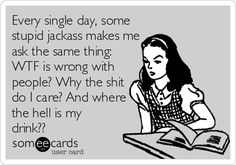 Every single day, some stupid jackass makes me ask the same thing: WTF is wrong with people? Why the shit do I care? And where the hell is my drink??