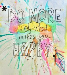 Do more of what makes you happy. Do it more often also.