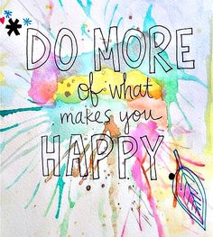 DO MORE of what makes you HAPPY...sounds like art making to me!