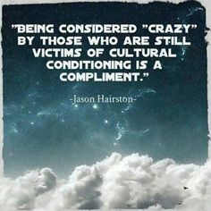 """Being considered """"crazy"""" by those who are still victims of cultural conditioning is a compliment. - Jason Hairston"""