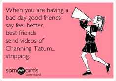 best friends ecard i made.  When you are having a bad day good friends say feel better, best friends send videos of Channing Tatum... stripping. haha #bestfriends # best friends #besties #friends #channing #channingtatum #stripping #realfriends #truefriends #funny