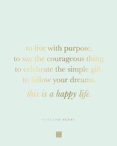 To live with purpose. To say the courageous thing. To celebrate the simple gift. To follow your dreams. This is a happy life. -Wayland Henry