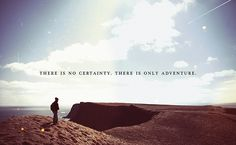 There is no certainty, there is only adventure.