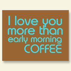 I love you more than early morning coffee