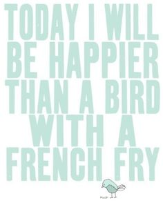 today i will be happier than a bird with a french fry