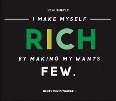 I make myself rich by making my wants few. ~Henry David Thoreau