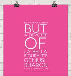 Be a fan of fashion but a devotee of la bella figura.It's genius!-  Sharon Haver, FocusOnStyle.com  Read More: http://www.focusonstyle.com/stylist-advice/la-bella-figura-and-the-genius/  #quote #stylemotivation #motivation