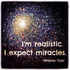I am realistic. I expect miracles. ~Wayne Dyer