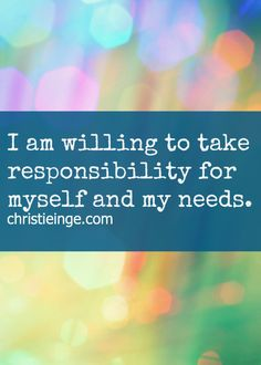 Positive affirmation: I am willing to take responsibility for myself and my needs.