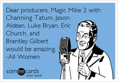 Dear producers, Magic Mike 2 with Channing Tatum, Jason Aldean, Luke Bryan, Eric Church, and Brantley Gilbert would be amazing.  --All Women