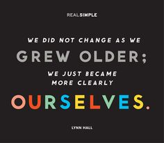 """We did not change as we grew older; we just became more clearly ourselves."" —Lynn Hall #quotes"