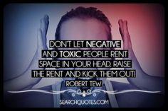 Don't let negative and toxic people rent space in your head. Raise the rent and kick them out. Remember to ignore the people who diss you and focus on the people who miss you.