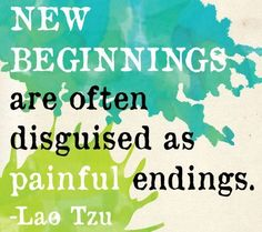 New beginnings are often disguised as painful endings.  ~ Lao Tzu